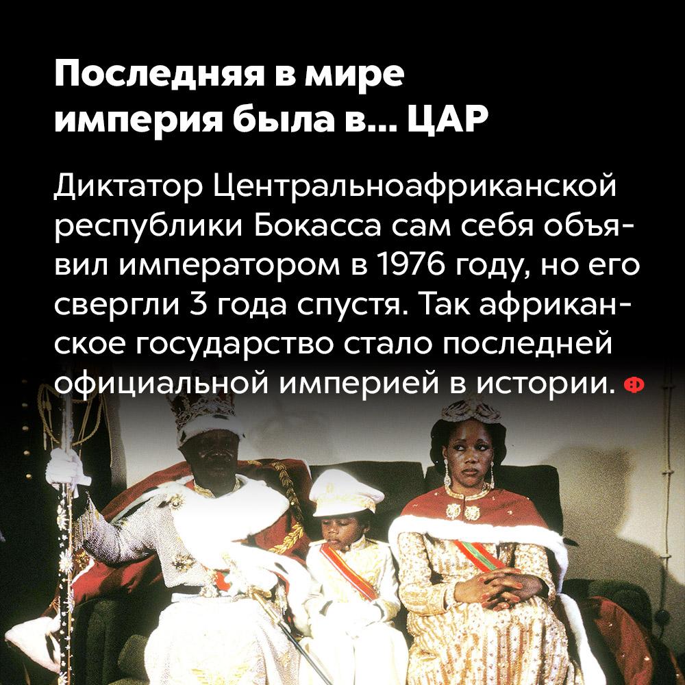 Последняя в мире империя была в… Центральной Африке. Диктатор Центральноафриканской республики Бокасса сам себя объявил императором в 1976 году, но его свергли три года спустя. Так африканское государство стало последней официальной империей в истории.