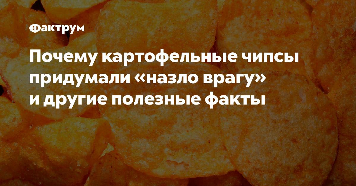 Почему картофельные чипсы придумали «назло врагу» идругие полезные факты