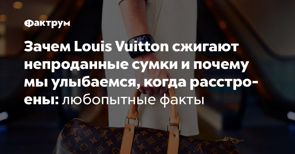 Зачем Louis Vuitton сжигают непроданные сумки ипочему мы улыбаемся, когда расстроены: любопытные факты