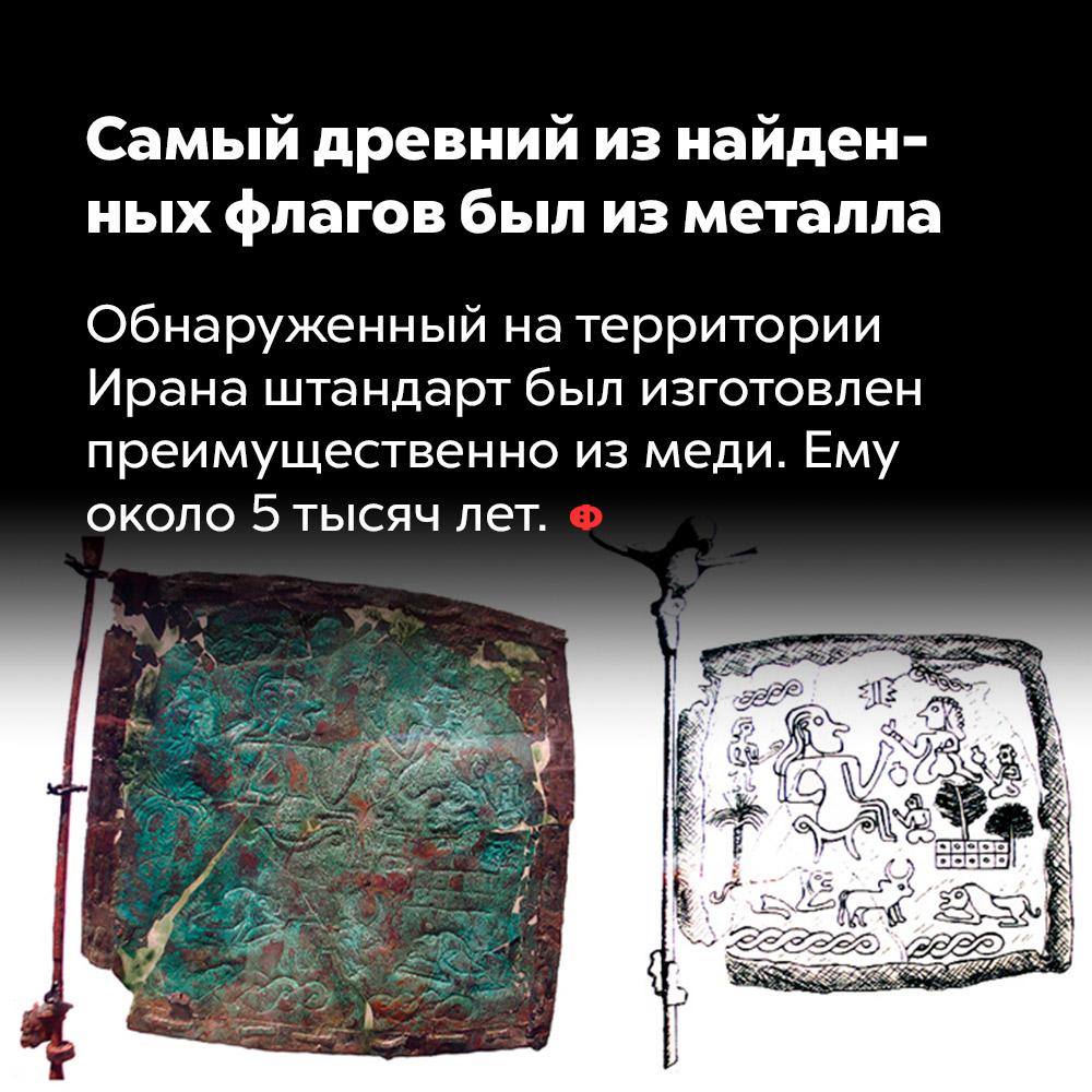 Самый древний изнайденных флагов был изметалла. Обнаруженный на территории Ирана штандарт был изготовлен преимущественно из меди. Ему около пяти тысяч лет.