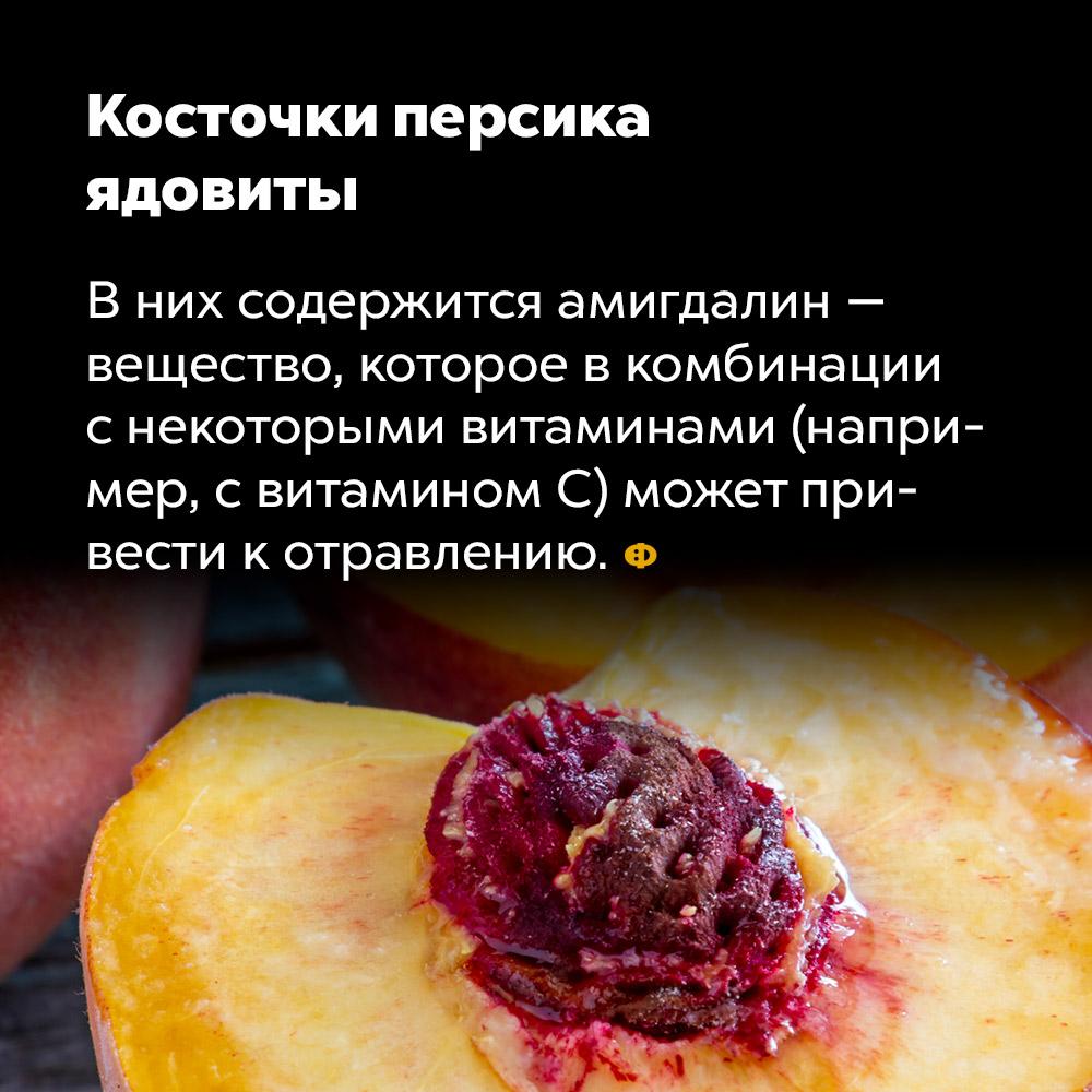 Косточки персика ядовиты. В них содержится амигдалин — вещество, которое в комбинации с некоторыми витаминами (например, с витамином C), может привести к отравлению.