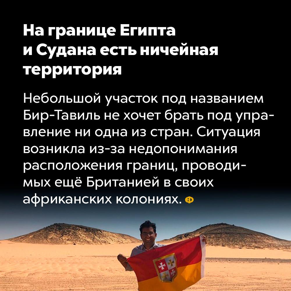 На границе Египта иСудана есть ничейная территория. Небольшой участок под названием Бир-Тавиль не хочет брать под управление ни одна из стран. Ситуация возникла из-за недопонимания расположения границ, проведённых ещё Британией в своих африканских колониях.