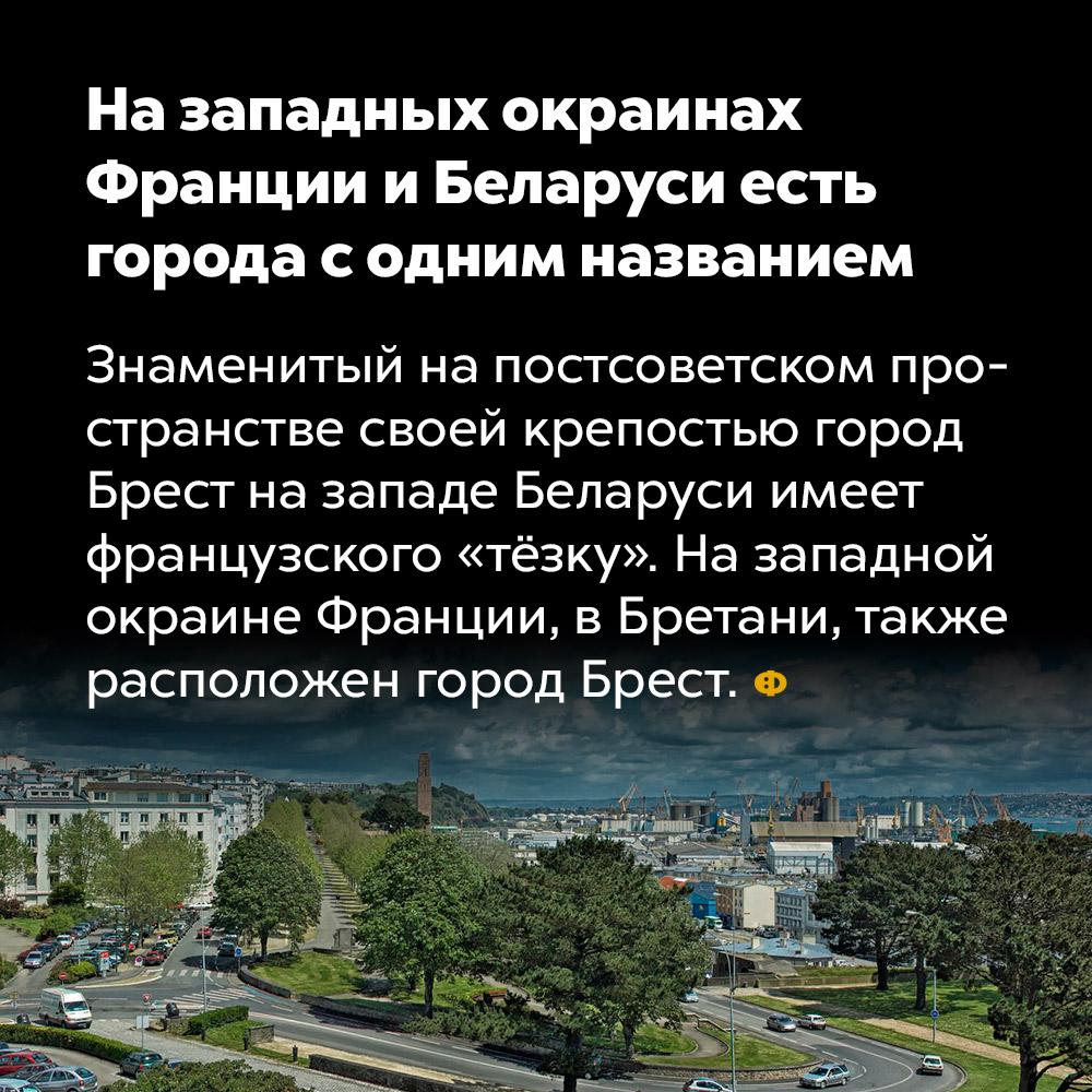 На западных окраинах Франции иБеларуси есть города содним названием. Знаменитый на постсоветском пространстве своей крепостью город Брест на западе Беларуси имеет французского «тёзку». На западной окраине Франции, в Бретани, также расположен город Брест.