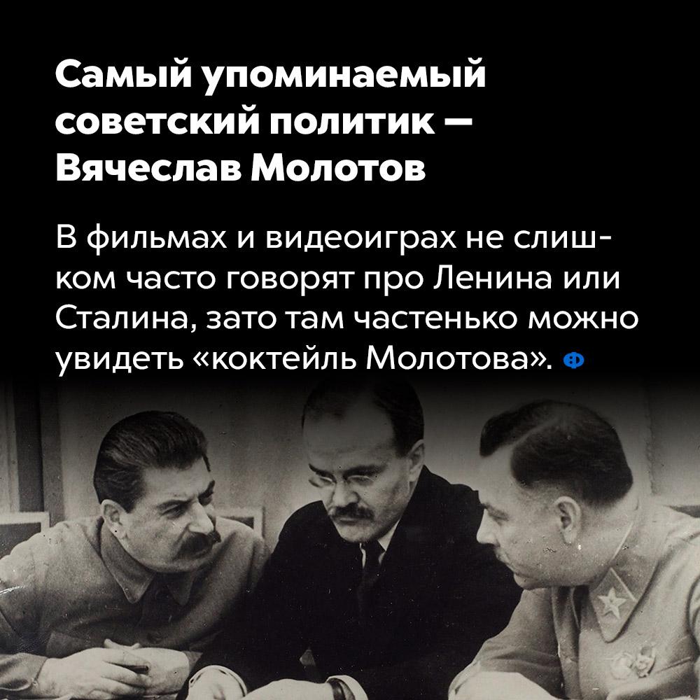 Самый упоминаемый советский политик —  Вячеслав Молотов. В фильмах и видеоиграх не слишком часто говорят про Ленина или Сталина, зато там частенько можно увидеть «коктейль Молотова».