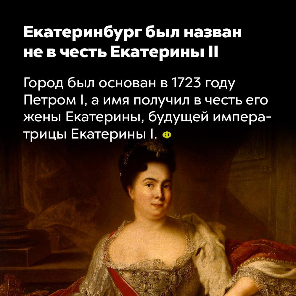 Екатеринбург был назван не в честь Екатерины II. Город был основан в 1723 году Петром I, а имя получил в честь его жены Екатерины, будущей императрицы Екатерины I.