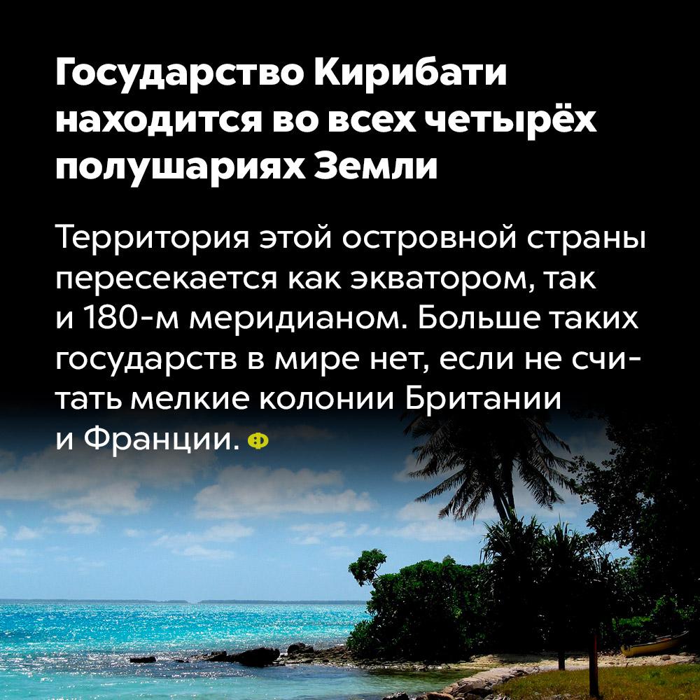 Государство Кирибати находится вовсех четырёх полушариях Земли. Территория этой островной страны пересекается как экватором, так и 180-м меридианом. Больше таких государств в мире нет, если не считать мелких колоний Британии и Франции.