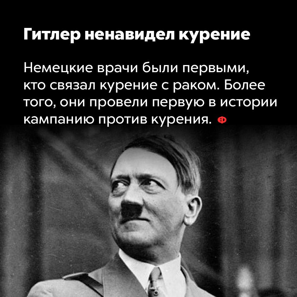 Гитлер ненавидел курение. Немецкие врачи были первыми, кто связал курение с раком. Более того, они провели первую в истории кампанию против курения.