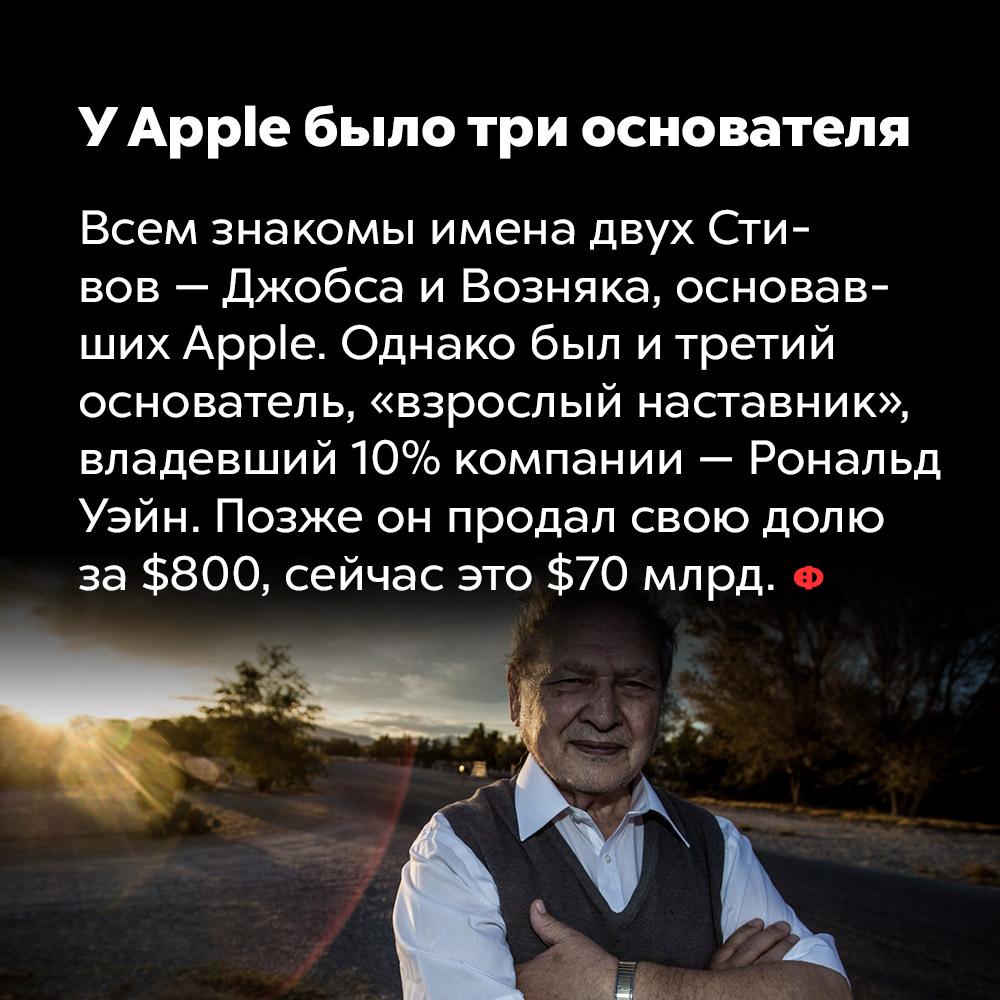 УApple было три основателя, а не два. Всем знакомы имена двух Стивов — Джобса и Возняка, основавших Apple. Однако был и третий основатель, «взрослый наставник», владевший 10% компании — Рональд Уэйн. Позже он продал свою долю за 800 баксов, сейчас бы её стоимость составила бы порядка 70 миллиардов долларов.