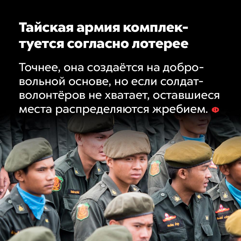Тайская армия комплектуется согласно лотерее. Точнее, она создаётся на добровольной основе, но если солдат-волонтёров не хватает, оставшиеся места распределяются жребием.