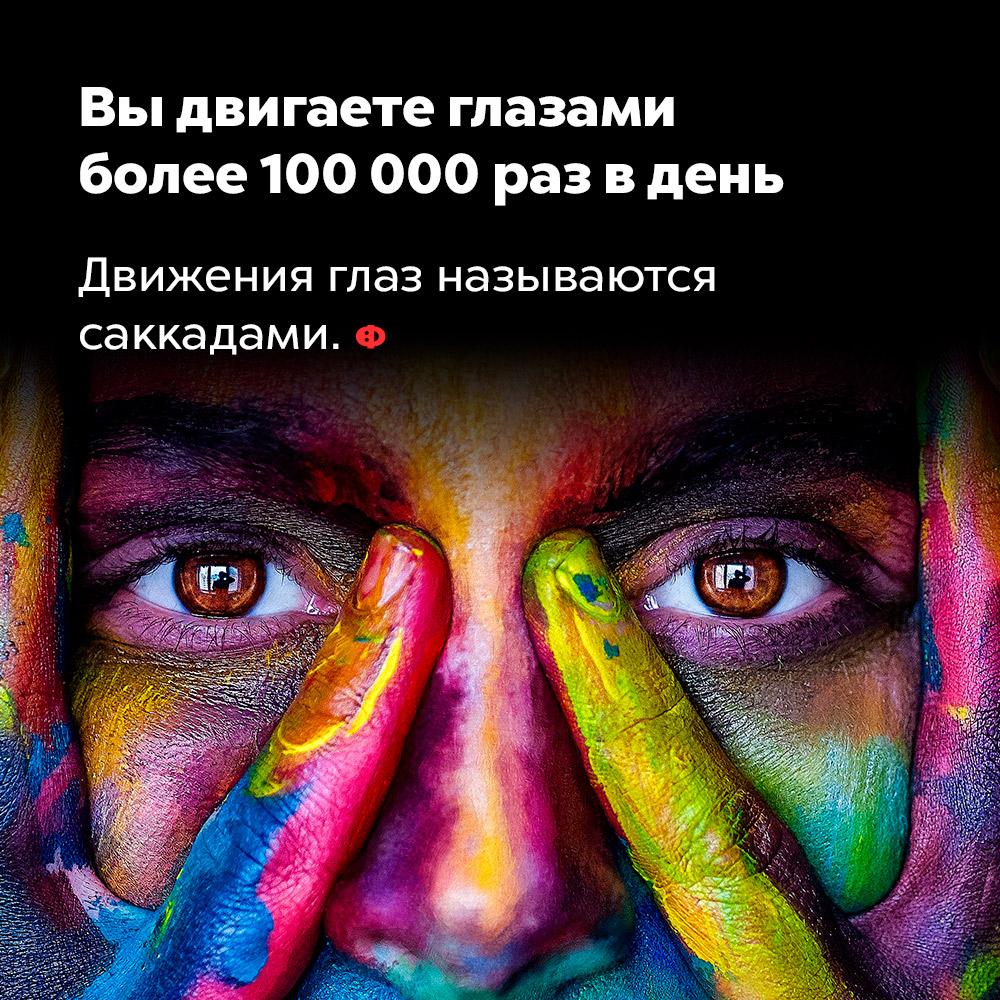 Вы двигаете глазами более 100000 раз вдень. Движения глаз называются саккадами.
