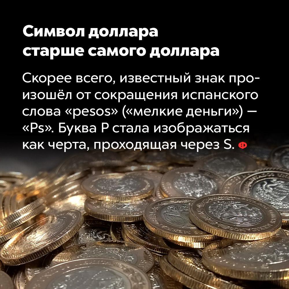 Символ доллара старше самого доллара. Скорее всего, известный знак произошёл от сокращения испанского слова «pesos» («мелкие деньги») — Ps. Буква P стала изображаться как черта, проходящая через S.