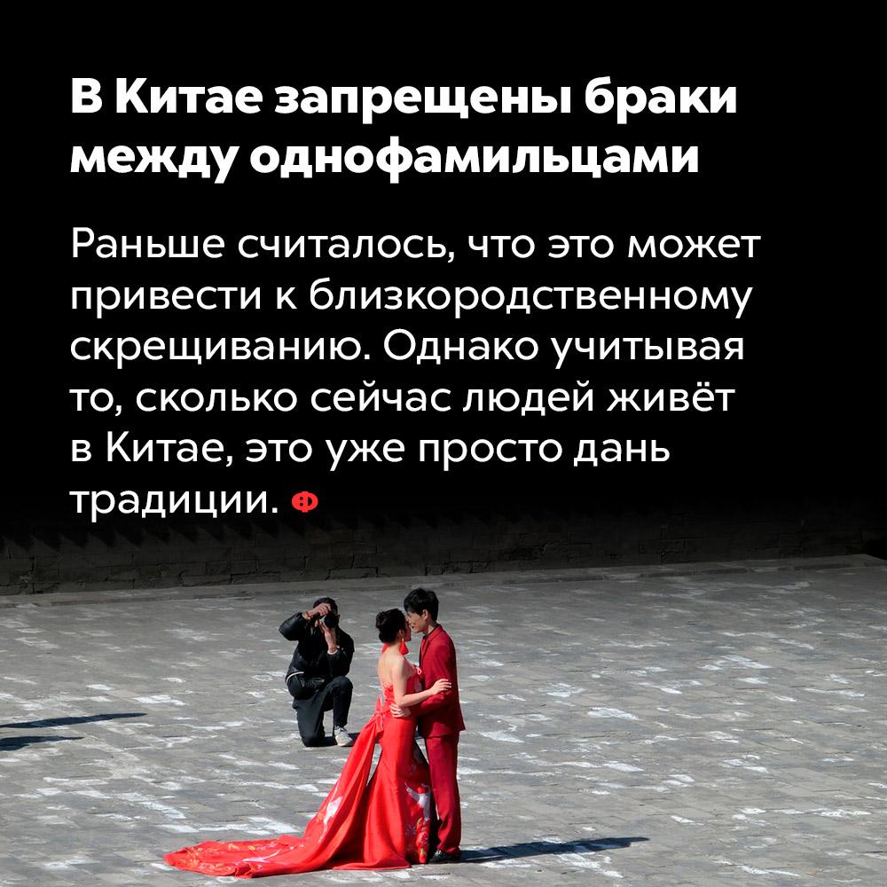 В Китае запрещены браки между однофамильцами. Раньше считалось, что это может привести к близкородственному скрещиванию. Однако учитывая, сколько сейчас людей живёт в Китае, это уже просто дань традиции.