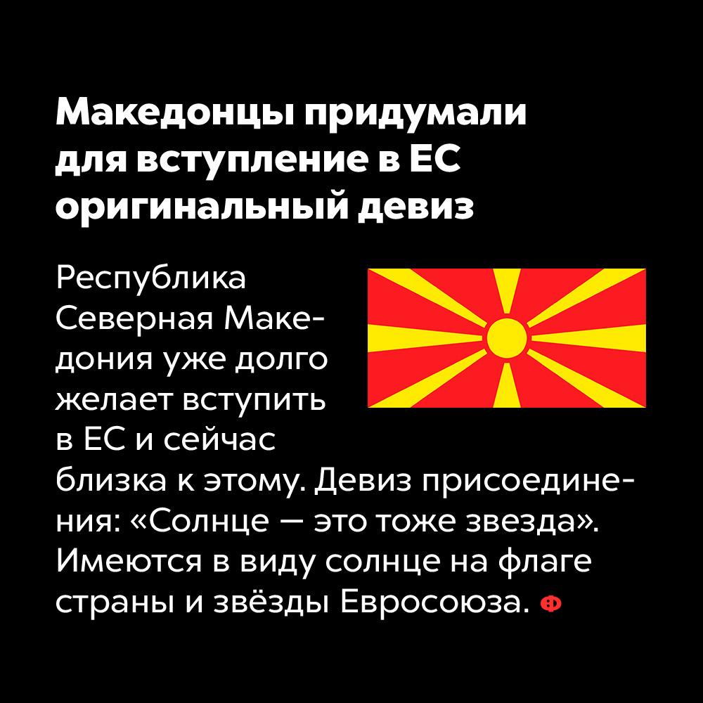 Македонцы придумали для вступления вЕС оригинальный девиз. Республика Северная Македония уже давно желает вступить в ЕС и сейчас близка к этому. Девиз присоединения: «Солнце —это тоже звезда». Имеются ввиду солнце на флаге страны звёзды Евросоюза.