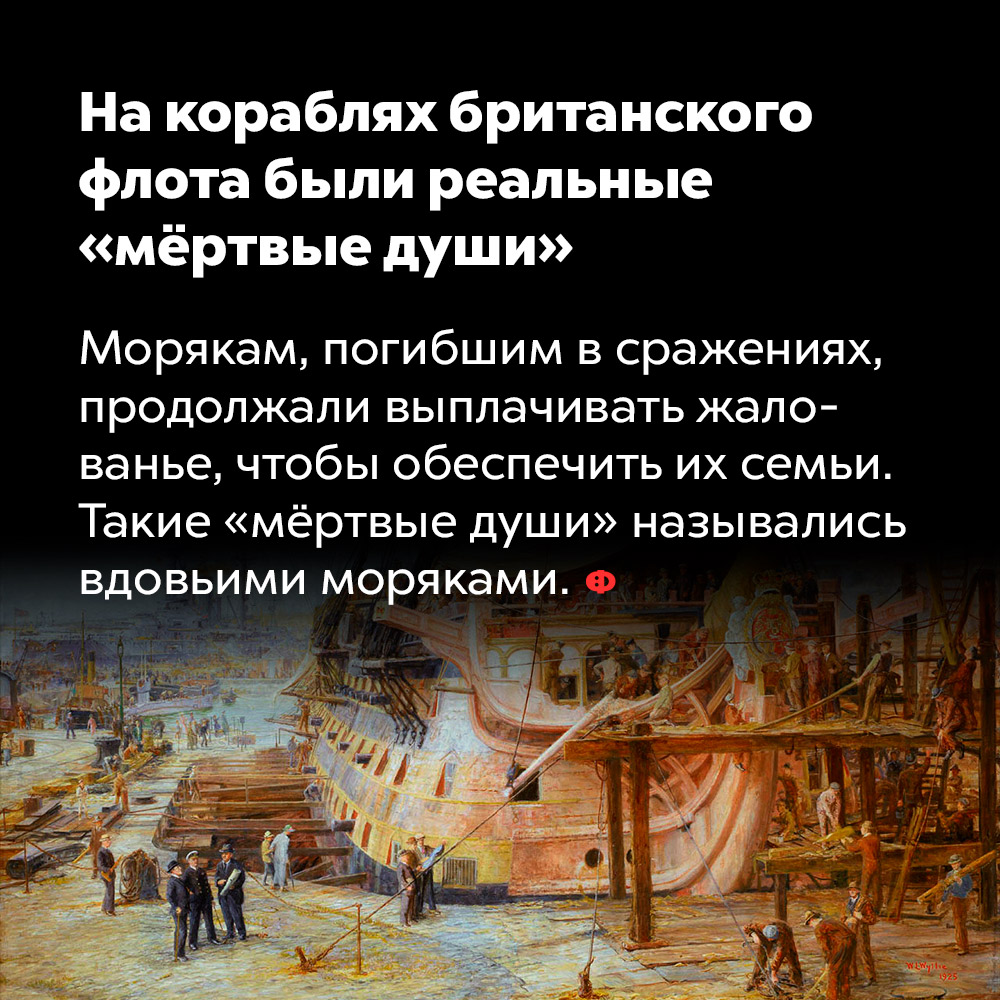 Накораблях британского флота были реальные «мёртвые души». Морякам, погибшим в сражениях, продолжали выплачивать жалование, чтобы обеспечить их семьи. Такие «мёртвые души» назывались «вдовьими моряками».