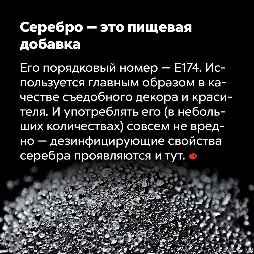Серебро — это пищевая добавка. Его номер — Е174. Используется, главным образом, в качестве съедобного декора и красителя. И употреблять его (в небольших количествах) совсем не вредно — дезинфицирующие свойства серебра проявляются и тут.