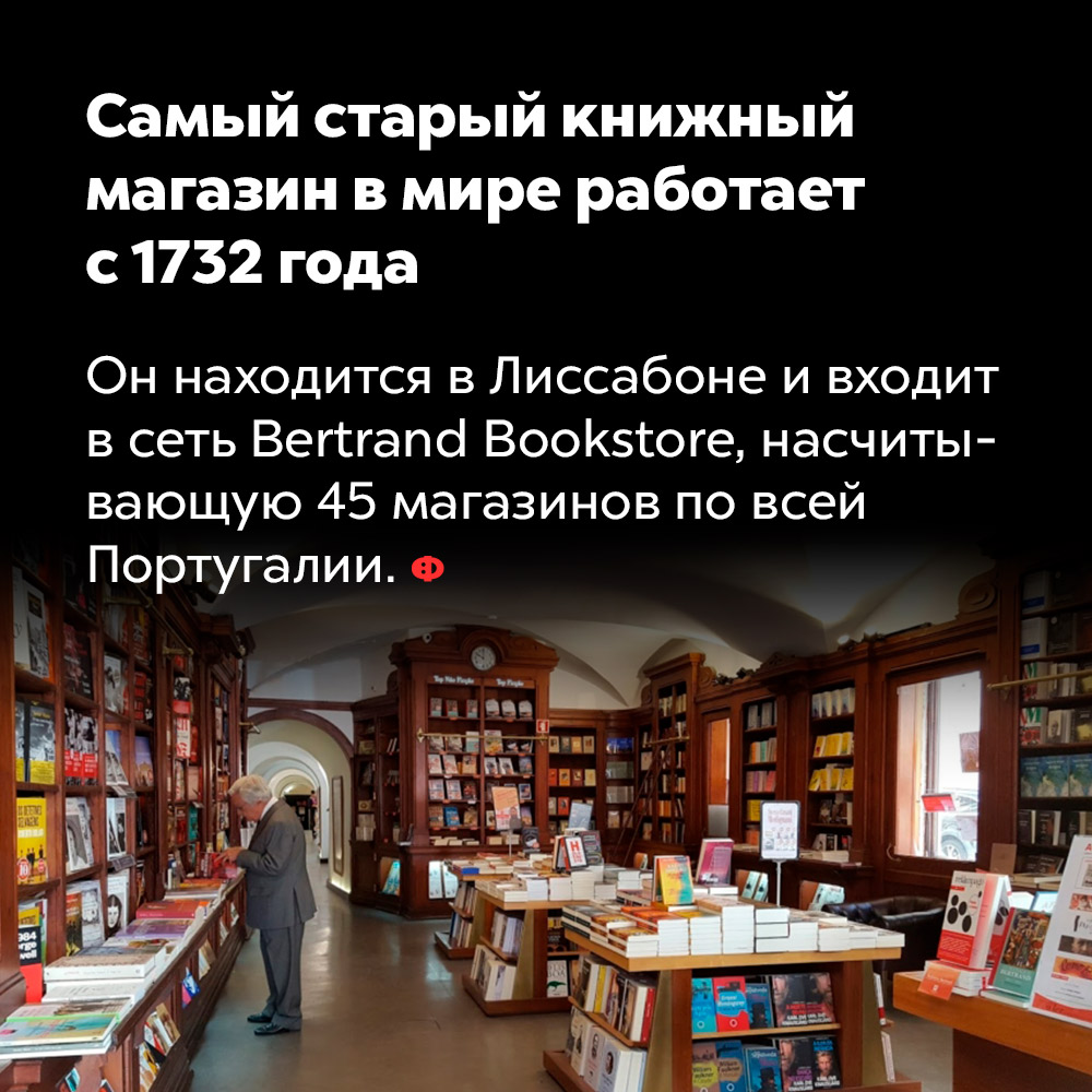 Самый старый книжный магазин вмире работает с1732года. Он находится в Лиссабоне и входит в сеть Bertrand Bookstore, насчитывающую 45 магазинов по всей Португалии.
