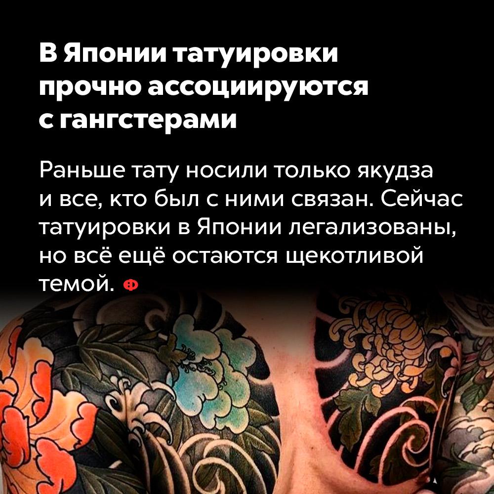 В Японии татуировки прочно ассоциируются с гангстерами. Раньше тату носили только якудза и все, кто был с ними связан. Сейчас татуировки в Японии легализованы, но всё ещё остаются щекотливой темой.