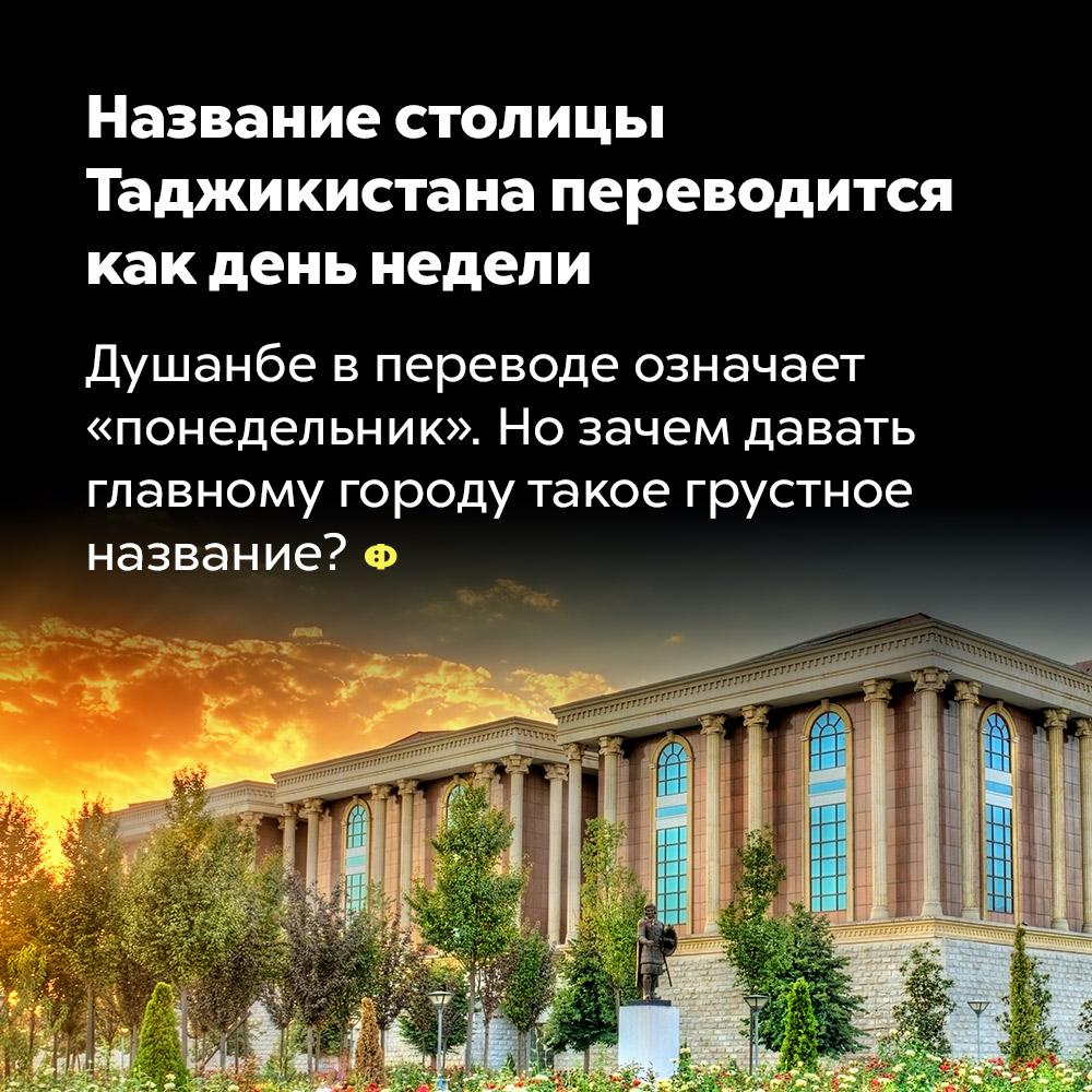 Название столицы Таджикистана переводится как день недели. Душанбе в переводе означает «понедельник». Но зачем давать главному городу такое грустное название?