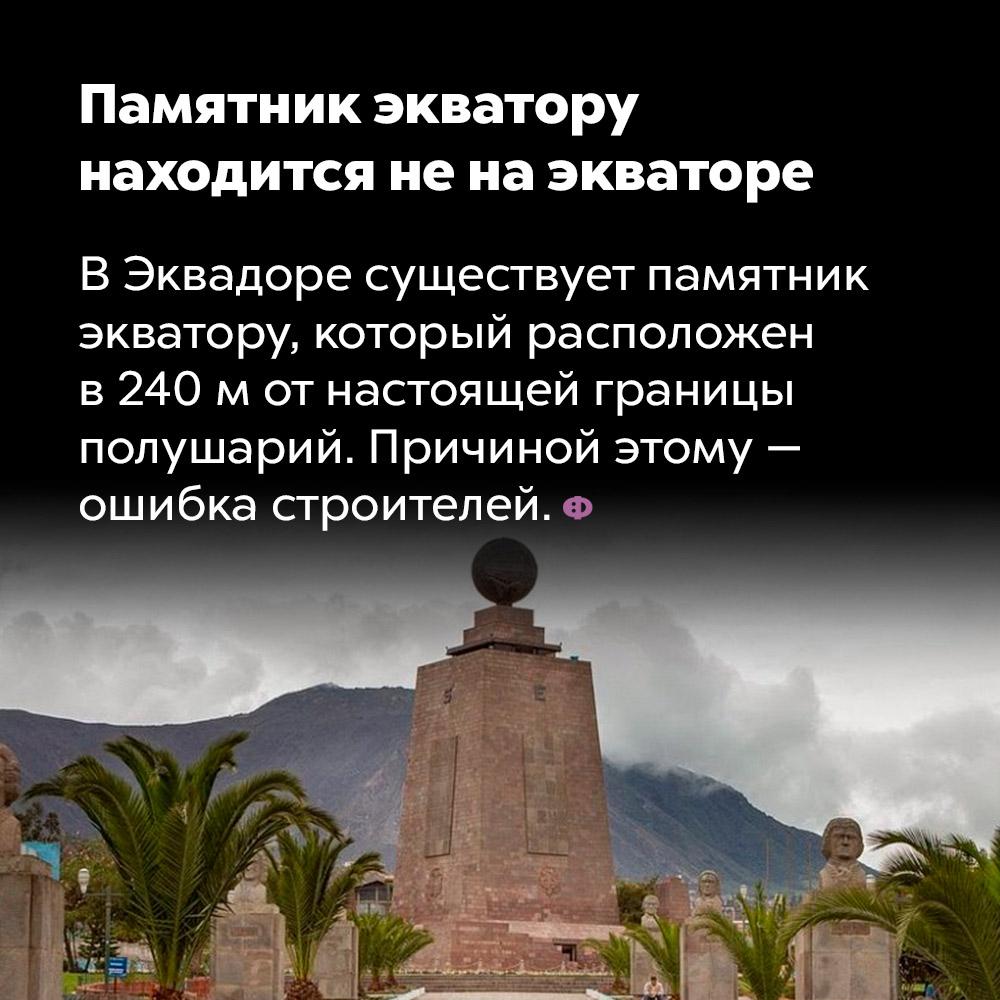 Памятник экватору находится ненаэкваторе. В Эквадоре существует памятник экватору, который расположен в 240 метрах от настоящей границы полушарий. Причиной этому — ошибка строителей.