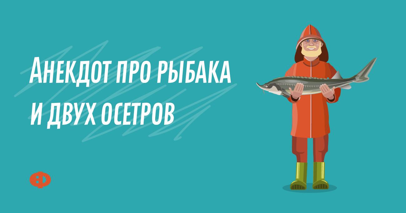 Анекдот про рыбака идвух осетров
