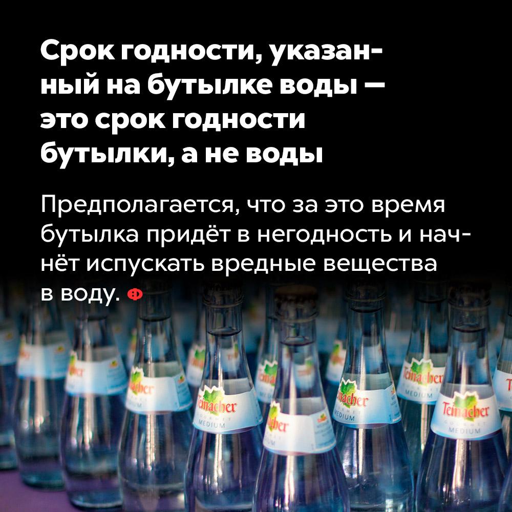 Срок годности, указанный набутылке воды — это срок годности бутылки, аневоды.