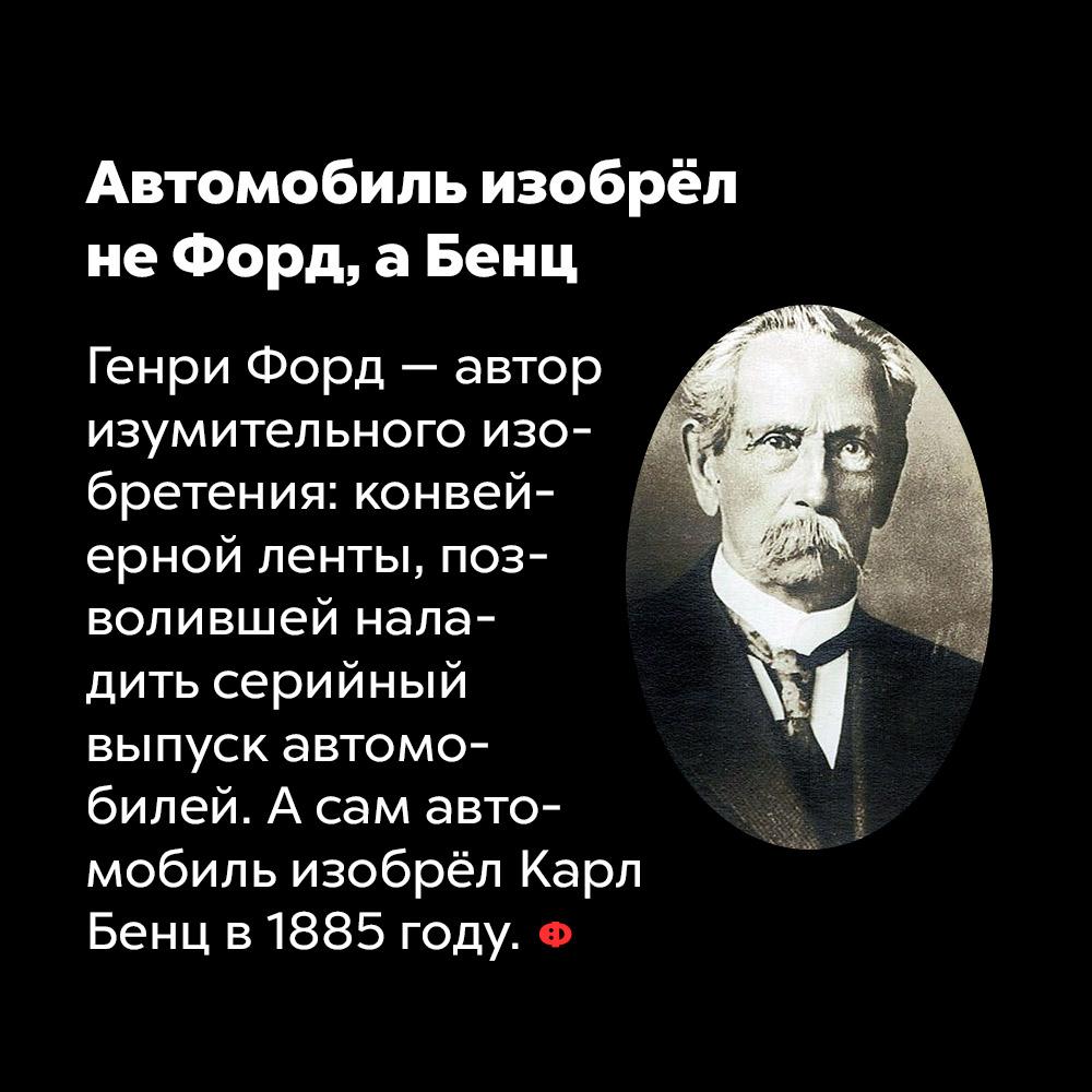 Автомобиль изобрёл неФорд, аБенц. Генри Форд — автор изумительного изобретения: ковейерной ленты, позволившей наладить серийный выпуск автомобилей. А сам автомобиль изобрёл Карл Бенц в 1885 году.