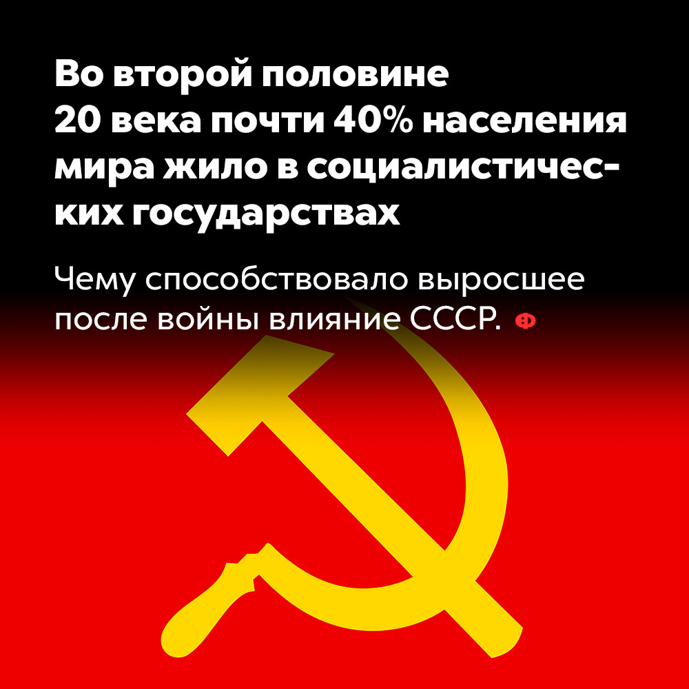 Вовторой половине 20века почти 40%населения мира жило всоциалистических государствах. Чему способствовало выросшее после войны влияние СССР.