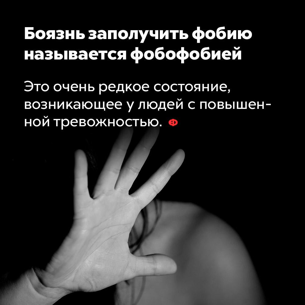 Боязнь заполучить фобию называется фобофобией. Это очень редкое состояние, возникающее у людей с повышенной тревожностью.