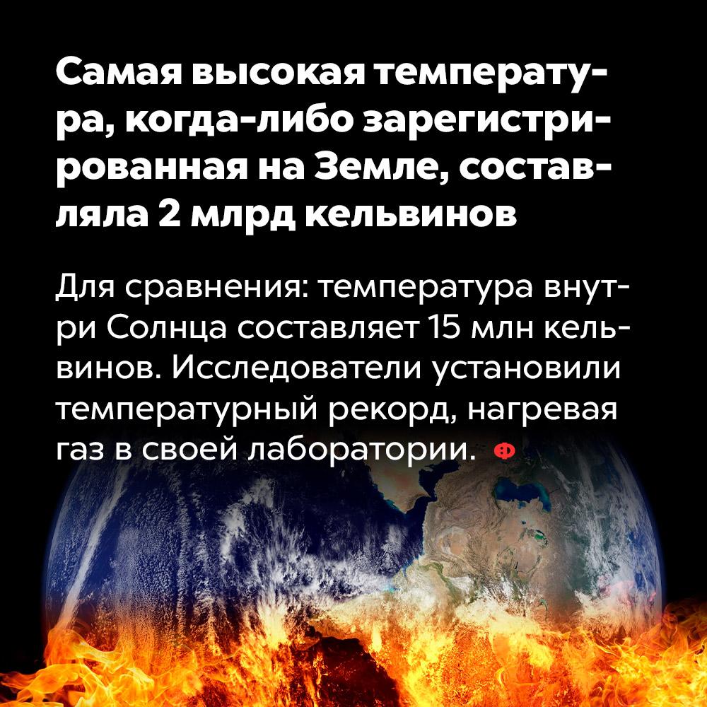 Самая высокая температура, когда-либо зарегистрированная наЗемле, составляла 2млрд кельвинов. Для сравнения: температура внутри Солнца составляет 15 млн кельвинов. Исследователи установили температурный рекорд, нагревая газ в своей лаборатории.