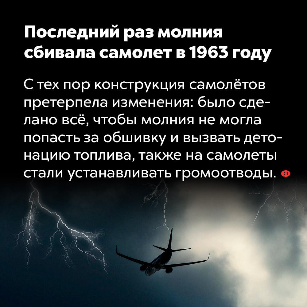 Последний раз молния сбивала самолет в1963 году. С тех пор конструкция самолётов претерпела изменения: было сделано всё, чтобы молния не могла попасть за обшивку и вызвать детонацию топлива, также на самолёты стали устаналивать громоотводы.