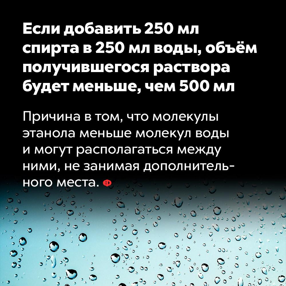 Если добавить 250мл спирта в250мл воды, объём получившегося раствора будет меньше, чем 500мл.