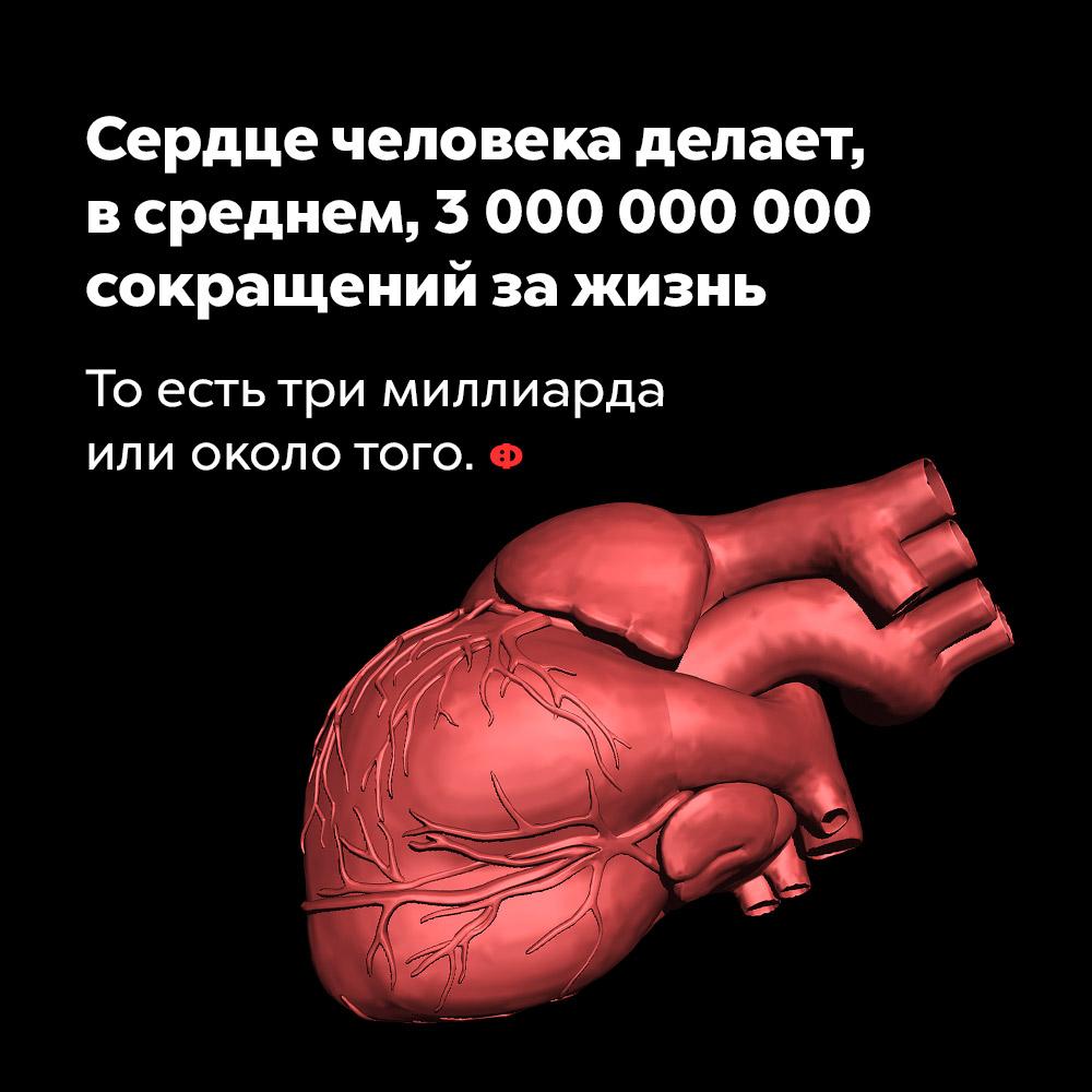 Сердце человека делает, всреднем, 3000000000 сокращений зажизнь. То есть три миллиарда или около того.