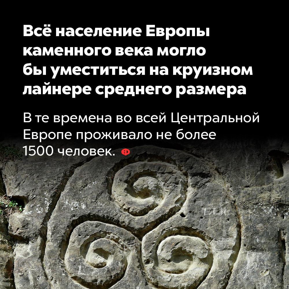 Всё население Европы каменного века могло быуместиться накруизном лайнере среднего размера. В те времена во всей Центральной Европе проживало не более 1500 человек.
