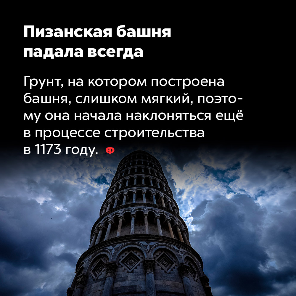 Пизанская башня падала всегда. Грунт, на котором построена башня, слишком мягкий, поэтому она начала наклоняться еще в процессе строительства в 1173 году.