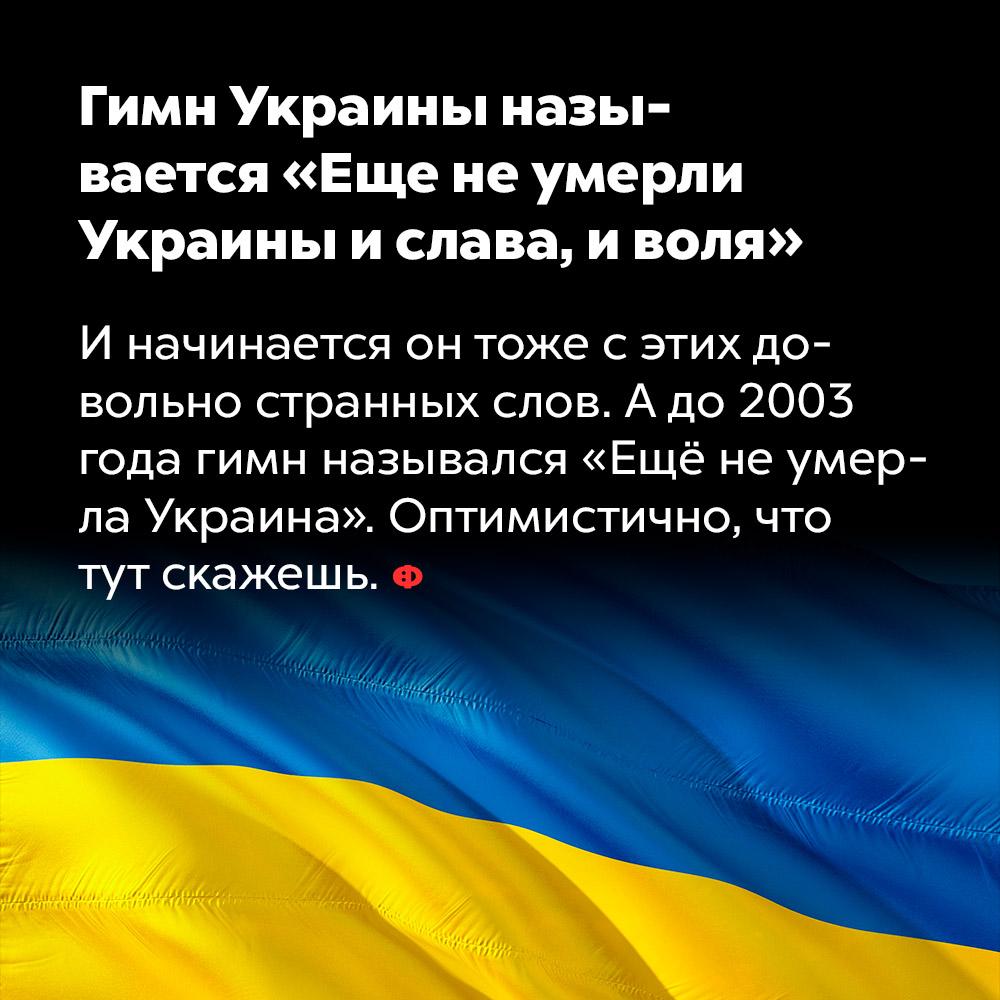 Гимн Украины называется «Еще неумерли Украины ислава, иволя». И начинается он тоже с этих довольно странных слов. А до 2003 года гимн назывался «Еще не умерла Украина». Оптимистично, что тут скажешь.