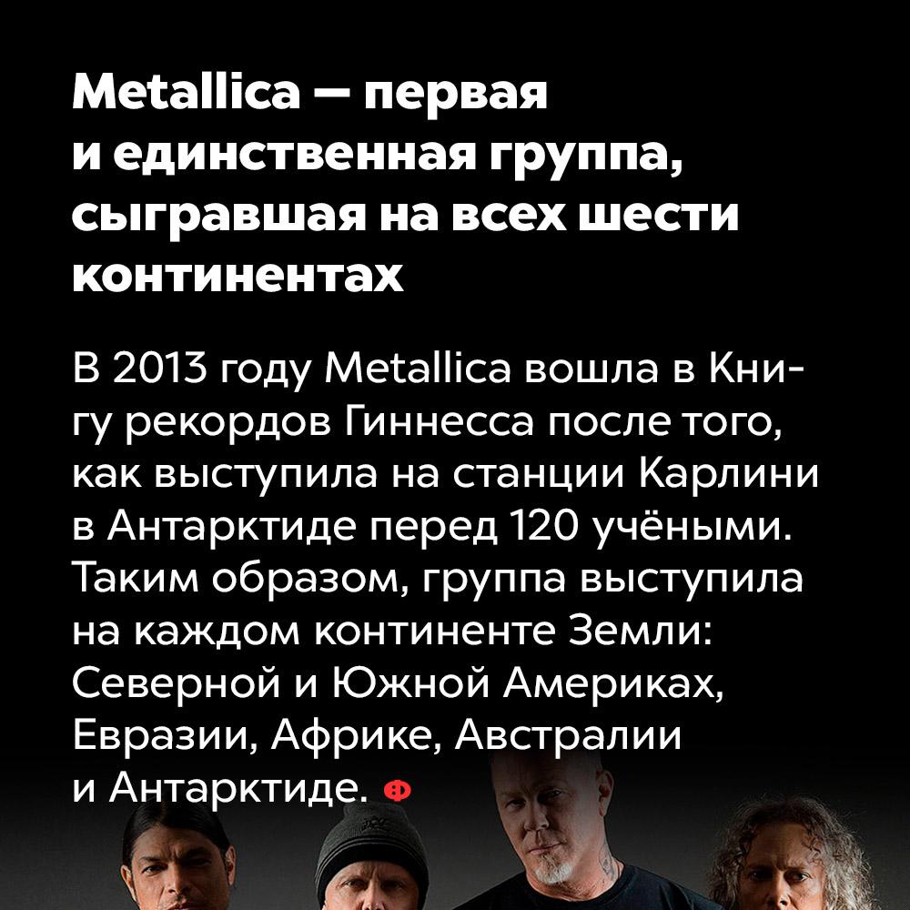 Metallica — первая иединственная группа, сыгравшая навсех шести континентах. В 2013 году Metallica вошла в Книгу рекордов Гиннесса после того, как выступила на станции Карлин в Антарктиде перед 120 учёными. Таким образом, группа выступила на каждом континенте Земли: Серверной и Южной Америках, Евразии, Африке, Австралии и Антарктиде.