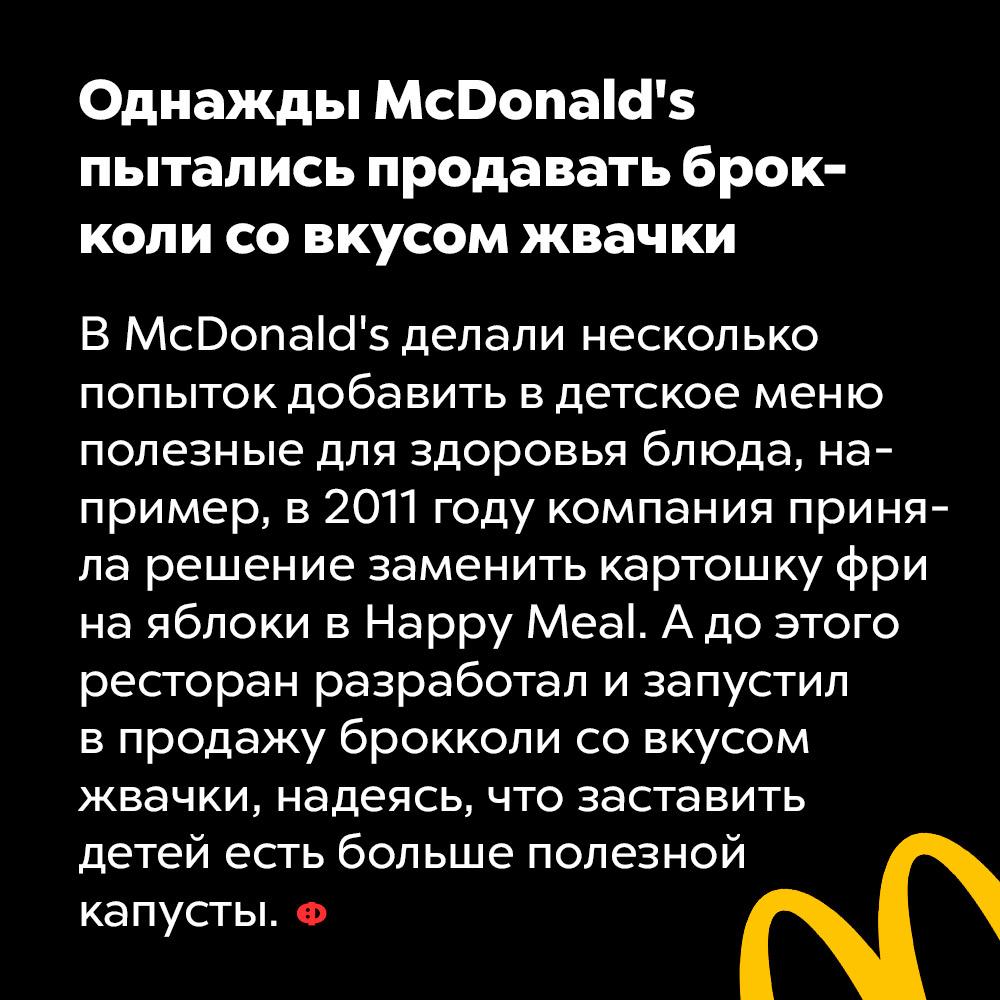 Однажды McDonald's пытались продавать брокколи совкусом жвачки. В McDonald's делали несколько попыток добавить в детское меню полезные для здоровья блюда, например, в 2011 году компания приняла решение заменить картошку фри на яблоки в Happy Meal. А до этого ресторан разработал и запустил в продажу брокколи со вкусом жвачки, надеясь, что это заставит детей есть больше полезной капусты.