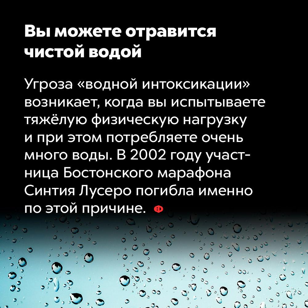 Вы можете отравиться чистой водой. Угроза «водной интоксикации» возникает, когда вы испытываете тяжёлую физическую нагрузку и при этом потребляете очень много воды. В 2002 году участница Бостонского марафона Синтия Лусеро погибла именно по этой причине.
