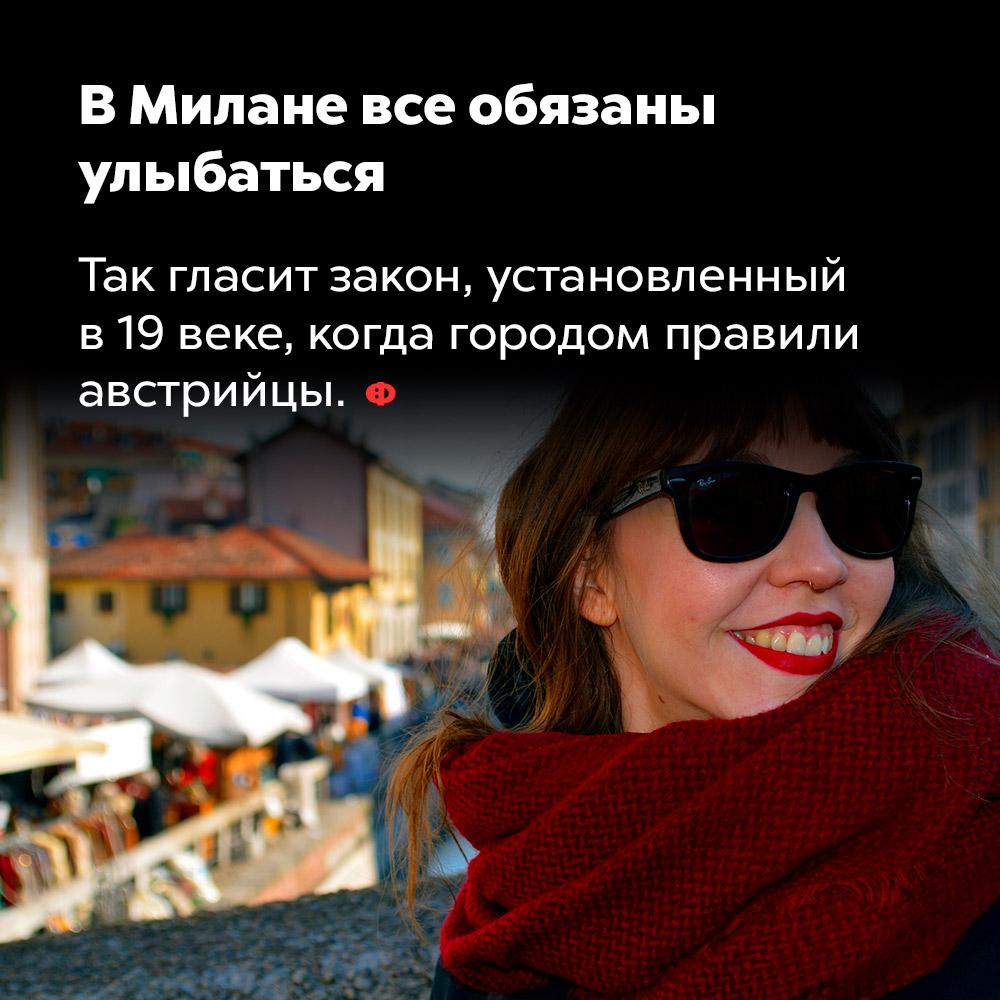 ВМилане все обязаны улыбаться. Так гласит закон, установленный в 19 веке, когда городом правили австрийцы.