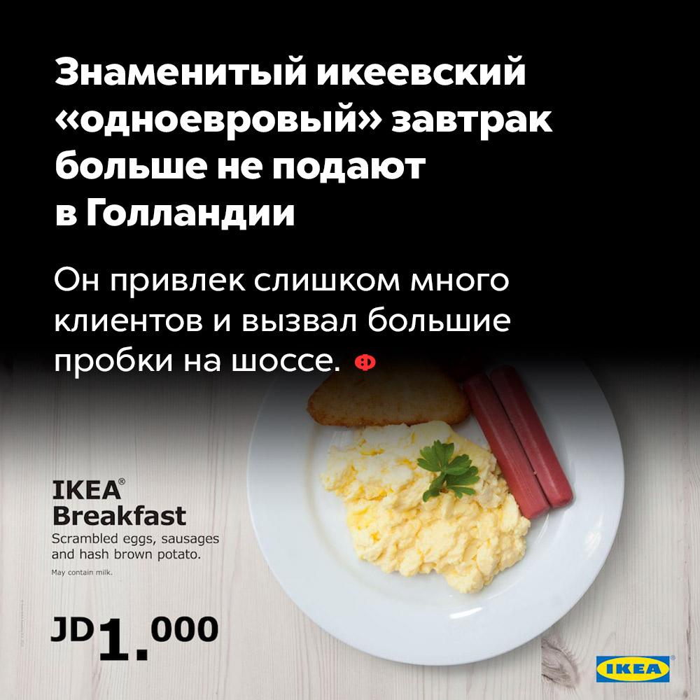 Знаменитый икеевский «одноевровый» завтрак больше неподают вГолландии. Он привлекал слишком много клиентов и вызывал большие пробки на шоссе.
