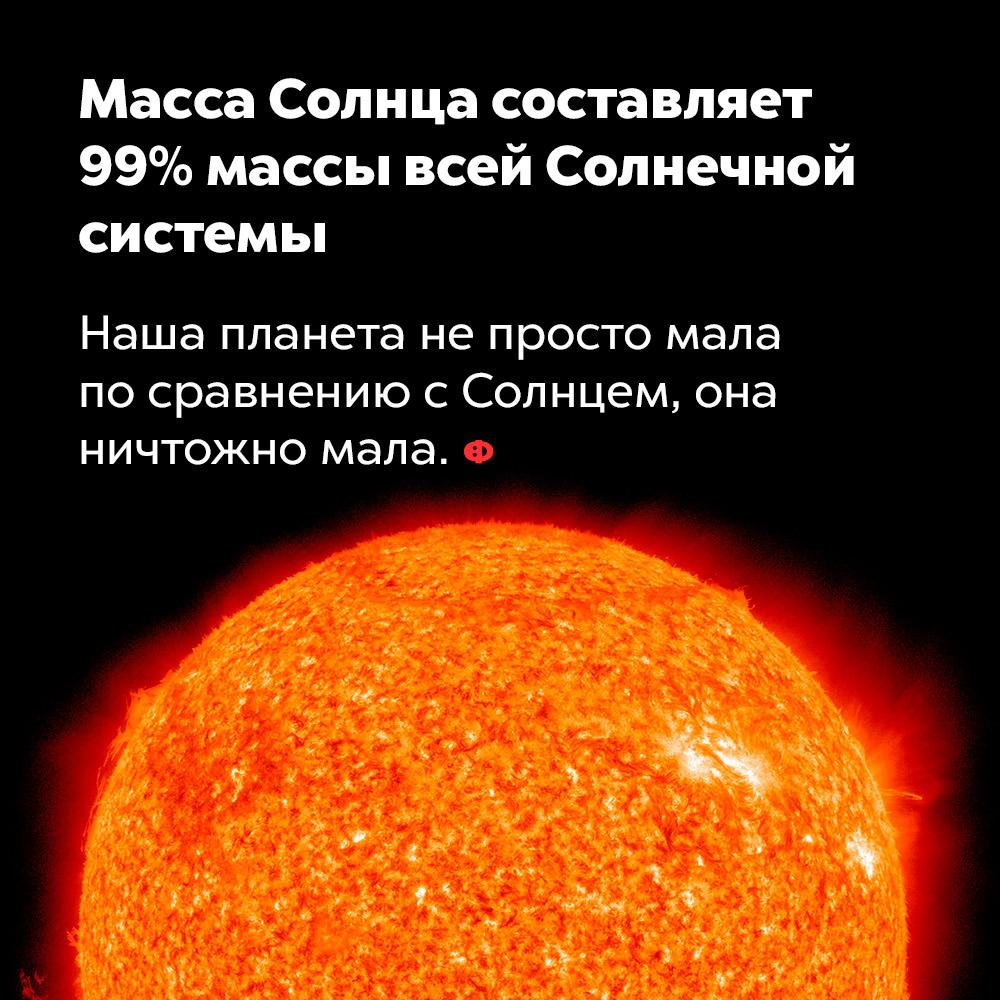 Масса Солнца составляет 99%массы всей Солнечной системы. Наша планета не просто мала по сравнению с Солнцем, она ничтожно мала.