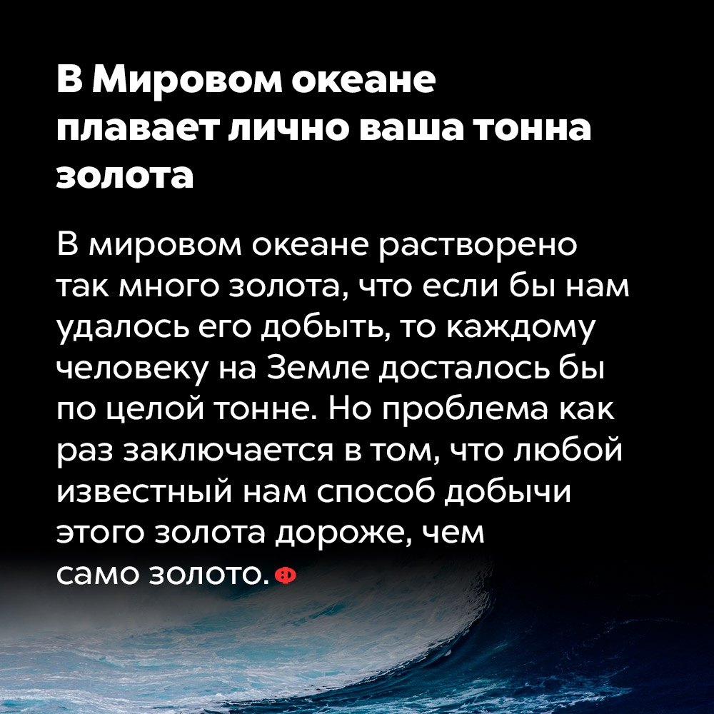 ВМировом океане плавает лично ваша тонна золота. В мировом океане растворено так много золота, что если бы нам удалось его добыть, то каждому человеку на Земле досталось бы по целой тонне. Но проблема как раз заключается в том, что любой известный нам способ добычи этого золота дороже, чем само золото.