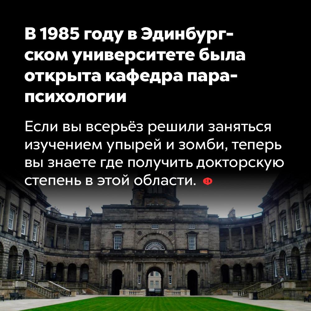 В1985 году вЭдинбургском университете была открыта кафедра парапсихологии. Если вы всерьёз решили заняться изучением упырей и зомби, теперь вы знаете где получить докторскую степень в этой области.