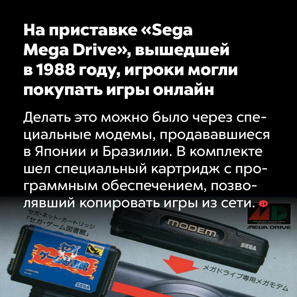 Наприставке «Sega Mega Drive», вышедшей в1988году, игроки могли покупать игры онлайн. Делать это можно было через специальные модемы, продававшиеся в Японии и Бразилии. В комплекте шёл специальный картридж с программным обеспечением, позволявший копировать игры из сети.