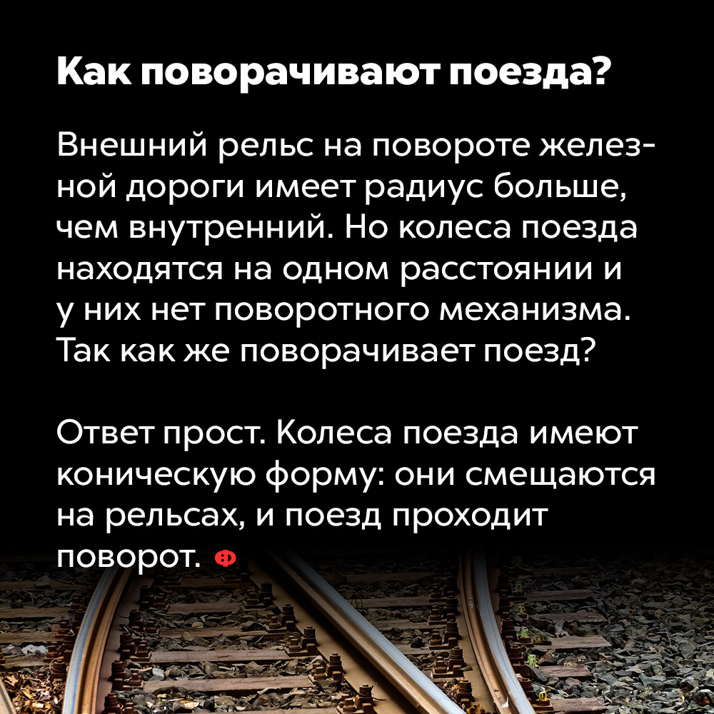 Как поворачивают поезда. Внешний рельс на повороте железной дороги имеет радиус больше, чем внутренний. Но колёса поезда находятся на одном расстоянии и у них нет поворотного механизма. Так как же поворачивает поезд?  Ответ просто. Колёса поезда имеют коническую форму: они смещаются на рельсах, и поезд проходит поворот.
