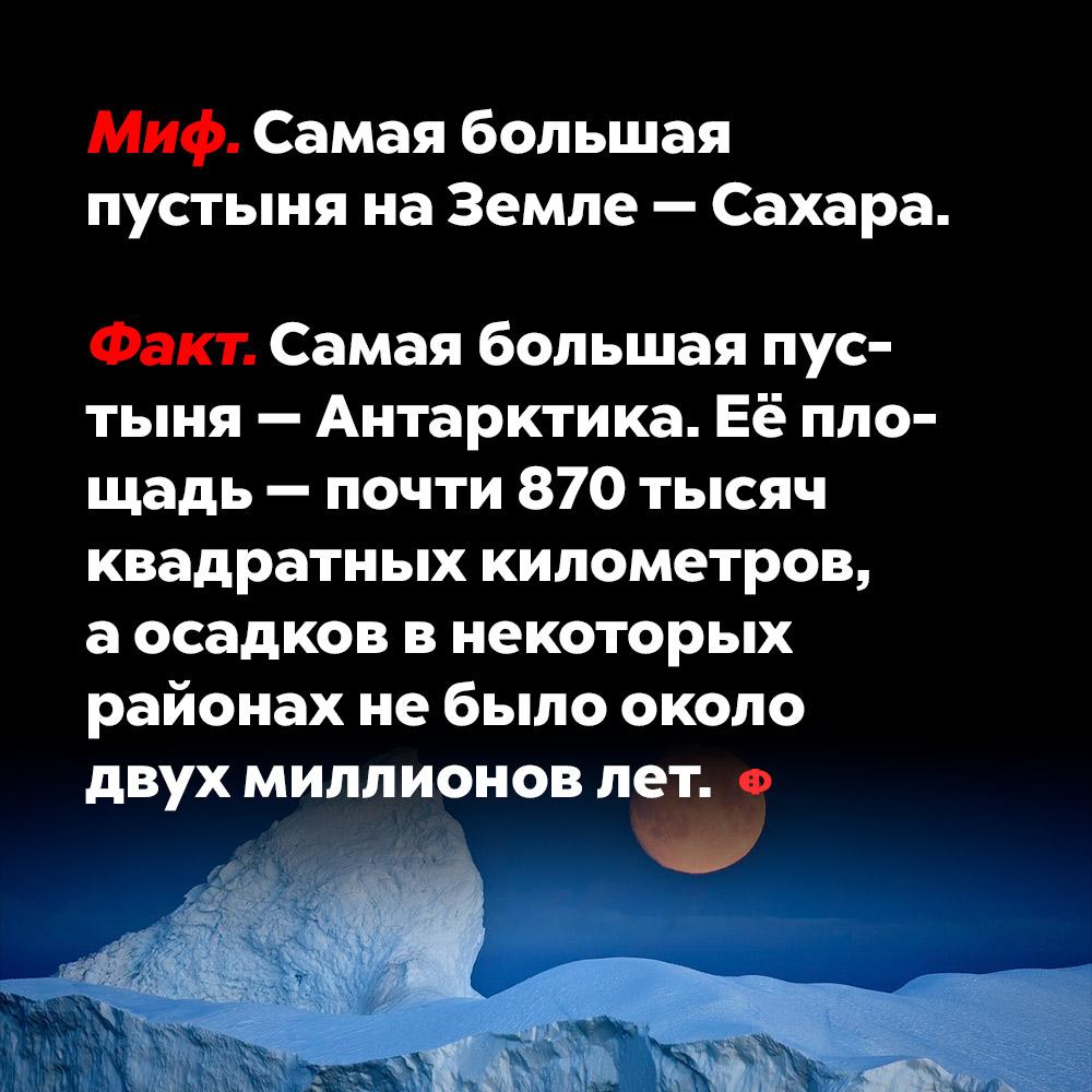 Самая большая пустыня наЗемле — Сахара. Сахара — не самая большая пустыня в мире, это миф. Самая большая пустыня — Антарктика. Её площадь — почти 870 000 км, а осадков в некоторых районах не было уже около двух миллионов лет.