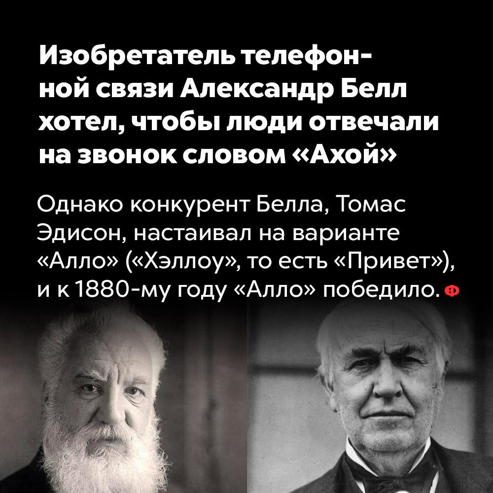 Изобретатель телефонной связи Александр Белл хотел, чтобы люди отвечали назвонок словом «Ахой».