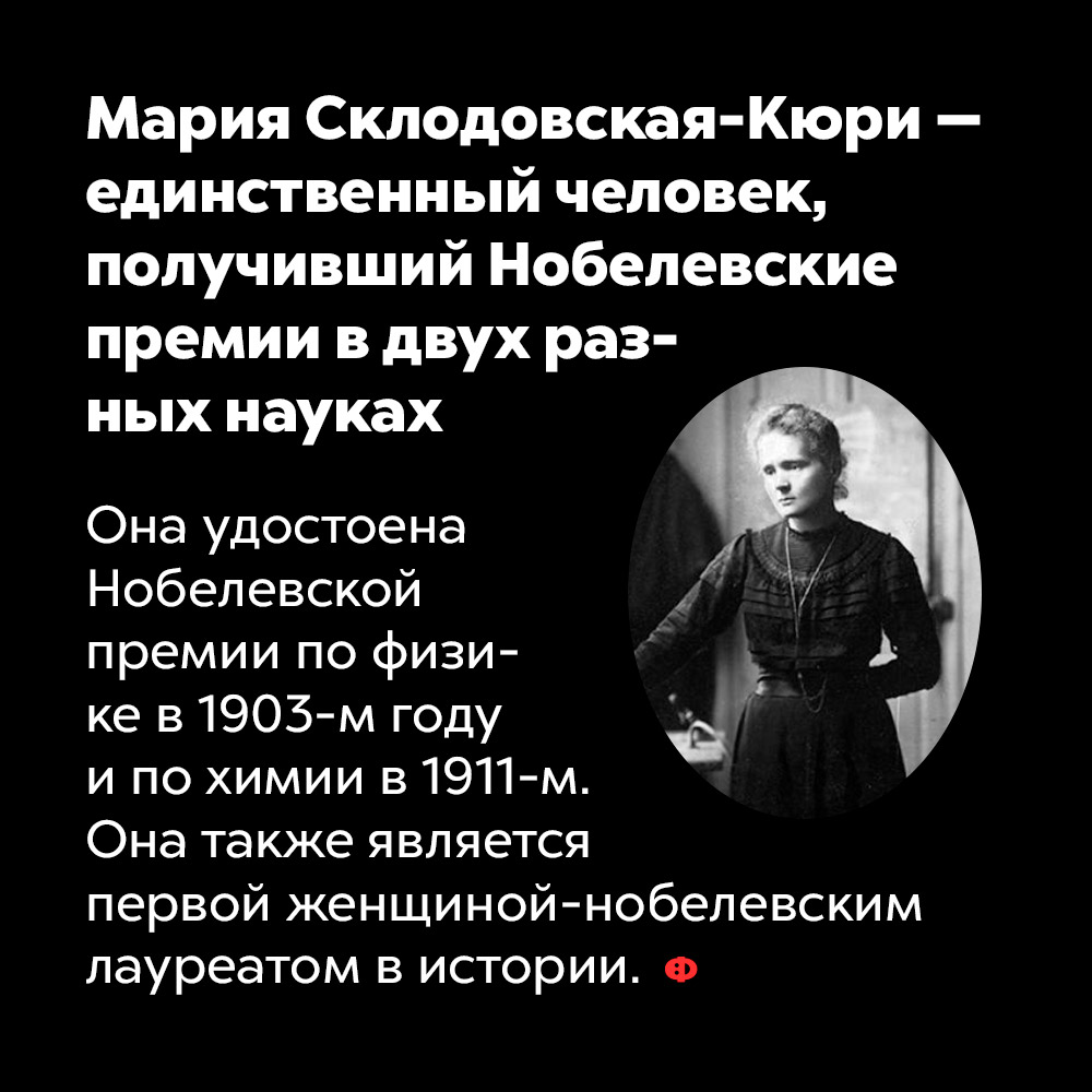 Мария Склодовская-Кюри — единственный человек, получивший Нобелевские премии вдвух разных науках. Она удостоена Нобелевской премии по физике в 1903-м году и по химии в 1911-м. Кюри также является первой женщиной-нобелевским лауреатом в истории.