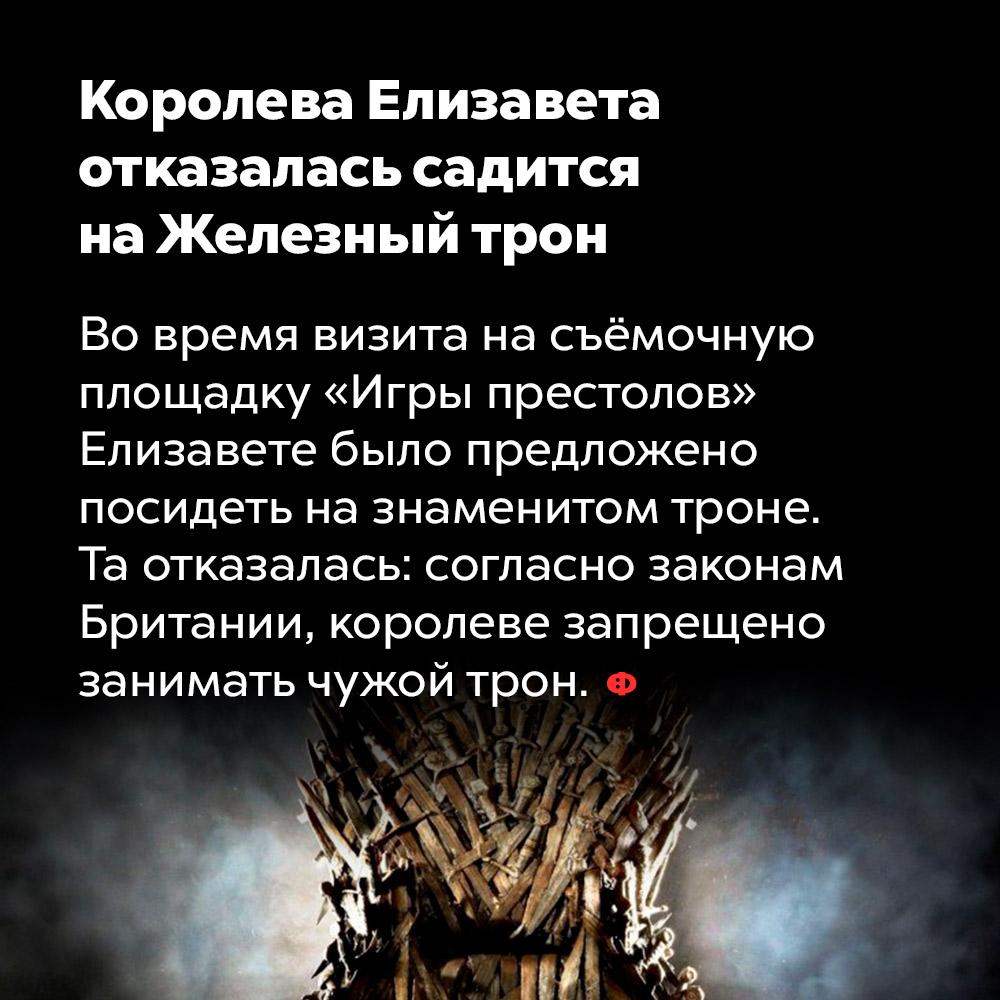 Королева Елизавета отказалась садиться наЖелезный трон. Во время визита на съёмочную площадку «Игры престолов» Елизавете было предложено посидеть на знаменитом троне. Та отказалась: согласно законам Британии, королеве запрещено занимать чужой трон.