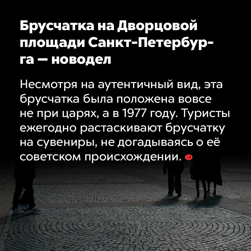 Брусчатка на Дворцовой площади Санкт-Петербурга — новодел. Несмотря на аутентичный вид, эта брусчатка была положена вовсе не при царях, а в 1977 году. Туристы ежегодно растаскивают брусчатку на сувениры, не догадываясь о её происхождении.